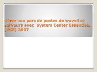 Gérer son parc de postes de travail et serveurs avec  System Center Essentials (SCE) 2007