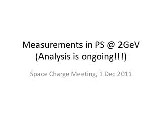 Measurements in PS @ 2GeV (Analysis is ongoing!!!)