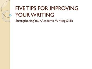 FIVE TIPS FOR IMPROVING YOUR WRITING