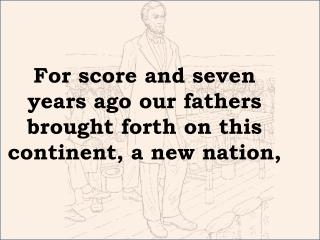 For score and seven years ago our fathers brought forth on this continent, a new  nation,