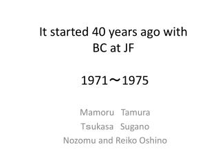 It started 40 years ago with BC at JF  1971 ~ 1975