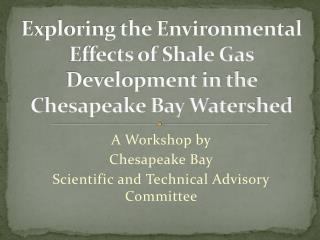 Exploring the Environmental  Effects  of  Shale Gas Development  in the Chesapeake Bay Watershed