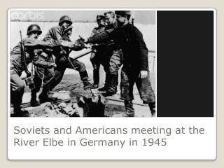 Soviets and Americans meeting at the River Elbe in Germany in 1945