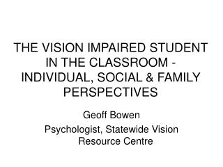 THE VISION IMPAIRED STUDENT IN THE CLASSROOM -  INDIVIDUAL, SOCIAL  FAMILY PERSPECTIVES