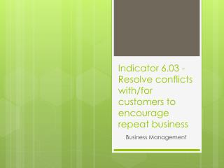 Indicator  6.03  -  Resolve conflicts with/for customers to encourage repeat business