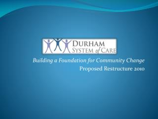 Building a Foundation for Community Change Proposed Restructure 2010