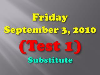 Friday September 3, 2010 (Test 1 ) Substitute
