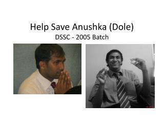 Help Save Anushka (Dole)  DSSC - 2005 Batch