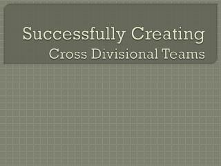 Successfully Creating  Cross Divisional  Teams