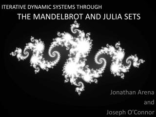 ITERATIVE DYNAMIC SYSTEMS THROUGH 	THE MANDELBROT AND JULIA SETS