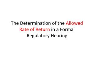 The Determination of the  Allowed Rate of Return  in a Formal Regulatory Hearing
