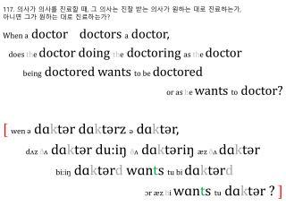117.  의사가 의사를 진료할 때 ,  그 의사는 진찰 받는 의사가 원하는 대로 진료하는가 ,  아니면 그가 원하는 대로 진료하는가 ?
