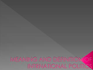 MEANING AND DEFINITION OF INTRNATIONAL POLITICS