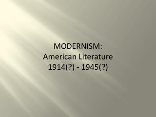 MODERNISM:   American  Literature  1914(?) - 1945(? )