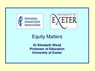 Equity Matters Dr Elizabeth  Wood Professor of Education University of Exeter