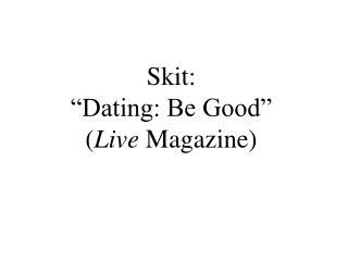Skit: �Dating: Be Good� ( Live  Magazine)