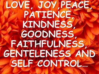 LOVE, JOY,PEACE, PATIENCE, KINDNESS, GOODNESS, FAITHFULNESS, GENTELENESS AND SELF CONTROL…