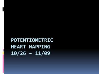 Potentiometric Heart Mapping 10/26 – 11/09