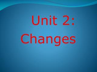 Unit  2: Changes