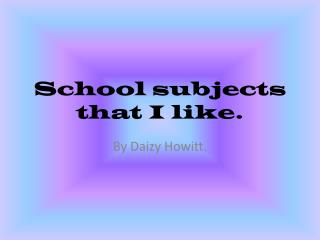 School  subjects that I like.