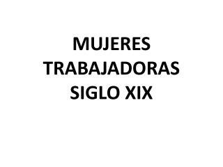 MUJERES  TRABAJADORAS SIGLO XIX