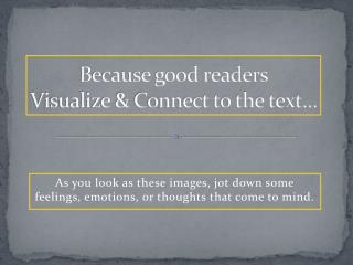 Because good readers Visualize & Connect to the text…