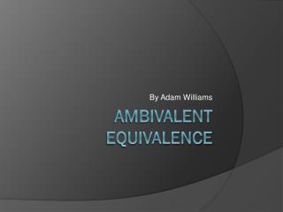 Ambivalent Equivalence