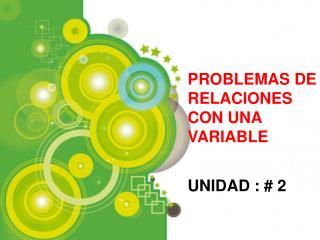 PROBLEMAS DE RELACIONES CON UNA VARIABLE UNIDAD : # 2