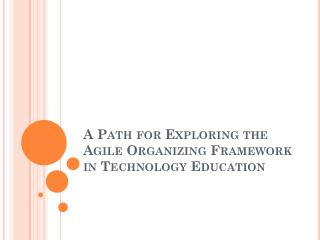 A Path for Exploring the Agile Organizing Framework in Technology Education