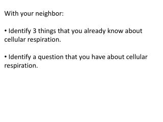 With your neighbor:  Identify 3 things that you already know about cellular respiration.