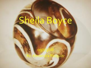 Sheila Boyce 09/03/08 By: Alexandra Pasquier