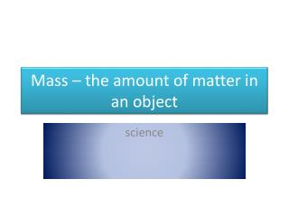 Mass – the amount of matter in an object