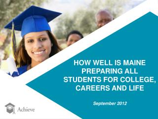 HOW WELL IS MAINE  PREPARING ALL  STUDENTS FOR COLLEGE,  CAREERS AND LIFE September 2012