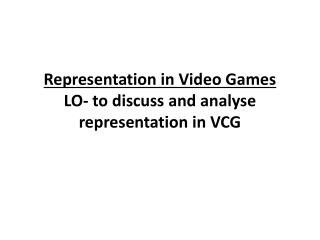 Representation in Video Games LO- to discuss and analyse representation in VCG