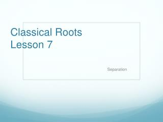 Classical Roots   Lesson  7