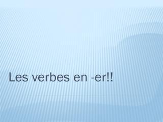 Les  verbes  en - er !!