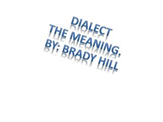 Dialect The meaning.  By: Brady Hill
