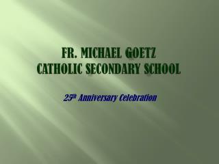 Fr. Michael  G oetz  Catholic  S econdary  S chool