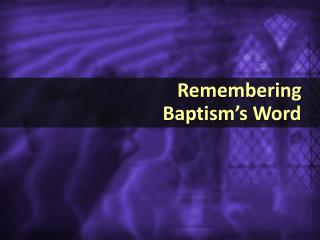 Remembering                                   Baptism's Word