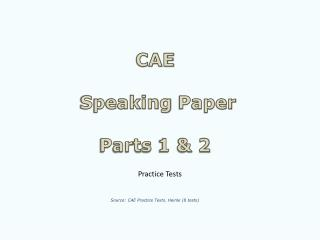 CAE  Speaking  Paper Parts  1 & 2 Source : CAE  Practice Tests .  Heinle  (8  tests )
