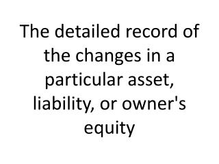 The  detailed record of the changes in a particular asset, liability, or owner's  equity