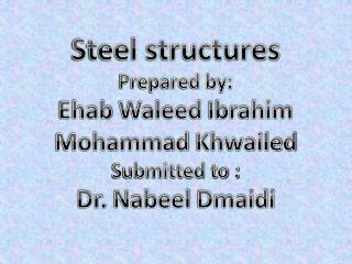 Steel structures  Prepared by: Ehab Waleed  Ibrahim Mohammad  Khwailed Submitted to :