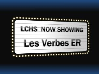 LCHS   NOW SHOWING Les  Verbes ER