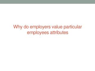 Why do employers value particular employees attributes