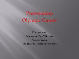 Presentation Olympic Games Составитель:  Анастасия Сыч 9 Б класс Руководитель: