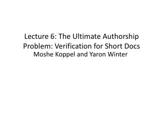 Lecture 6: The  Ultimate  Authorship Problem: Verification for Short Docs
