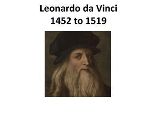 Leonardo  da Vinci 1452 to 1519