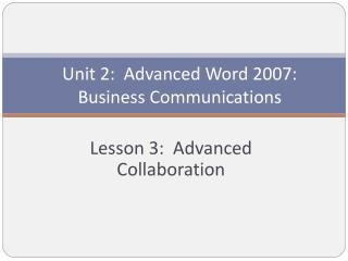 Unit 2:  Advanced Word 2007:  Business Communications