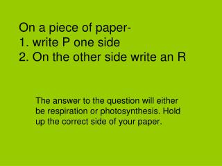 On a piece of paper- 1. write P one side 2. On the other side write an R