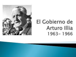 El Gobierno de  Arturo  Illia 1963- 1966